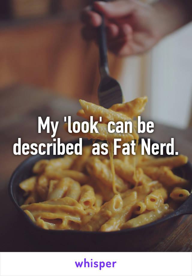 My 'look' can be described  as Fat Nerd.
