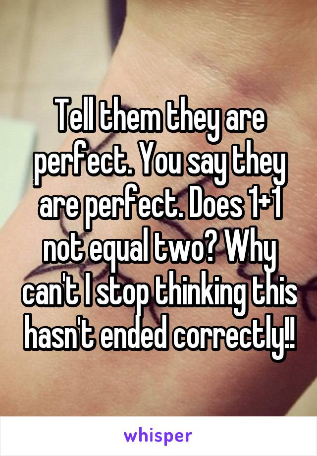 Tell them they are perfect. You say they are perfect. Does 1+1 not equal two? Why can't I stop thinking this hasn't ended correctly!!