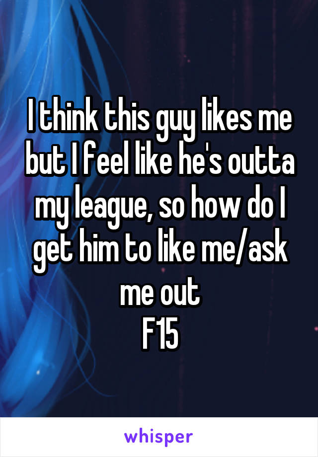 I think this guy likes me but I feel like he's outta my league, so how do I get him to like me/ask me out F15