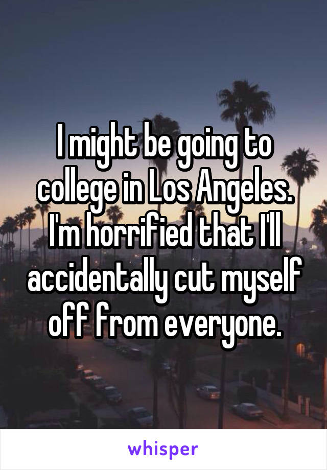 I might be going to college in Los Angeles. I'm horrified that I'll accidentally cut myself off from everyone.