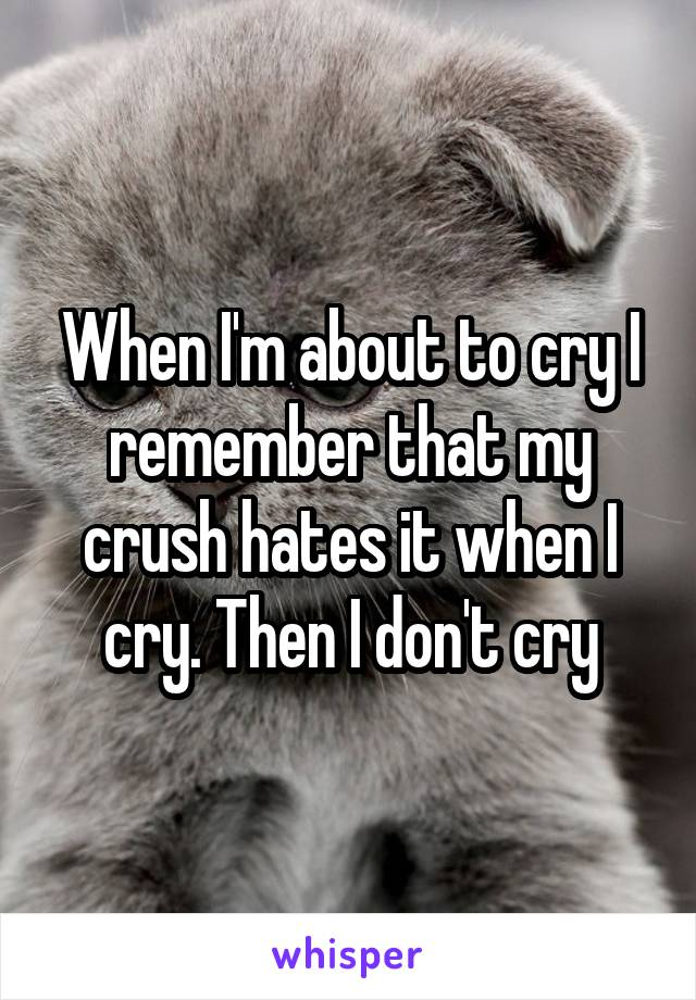 When I'm about to cry I remember that my crush hates it when I cry. Then I don't cry