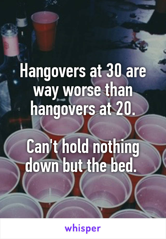 Hangovers at 30 are way worse than hangovers at 20.  Can't hold nothing down but the bed.
