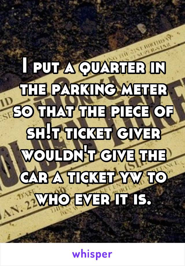 I put a quarter in the parking meter so that the piece of sh!t ticket giver wouldn't give the car a ticket yw to who ever it is.