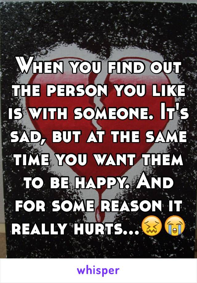 When you find out the person you like is with someone. It's sad, but at the same time you want them to be happy. And for some reason it really hurts...😖😭