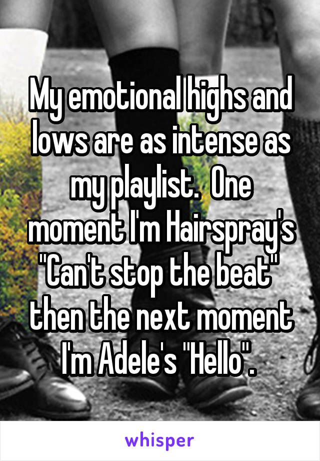 """My emotional highs and lows are as intense as my playlist.  One moment I'm Hairspray's """"Can't stop the beat""""  then the next moment I'm Adele's """"Hello""""."""