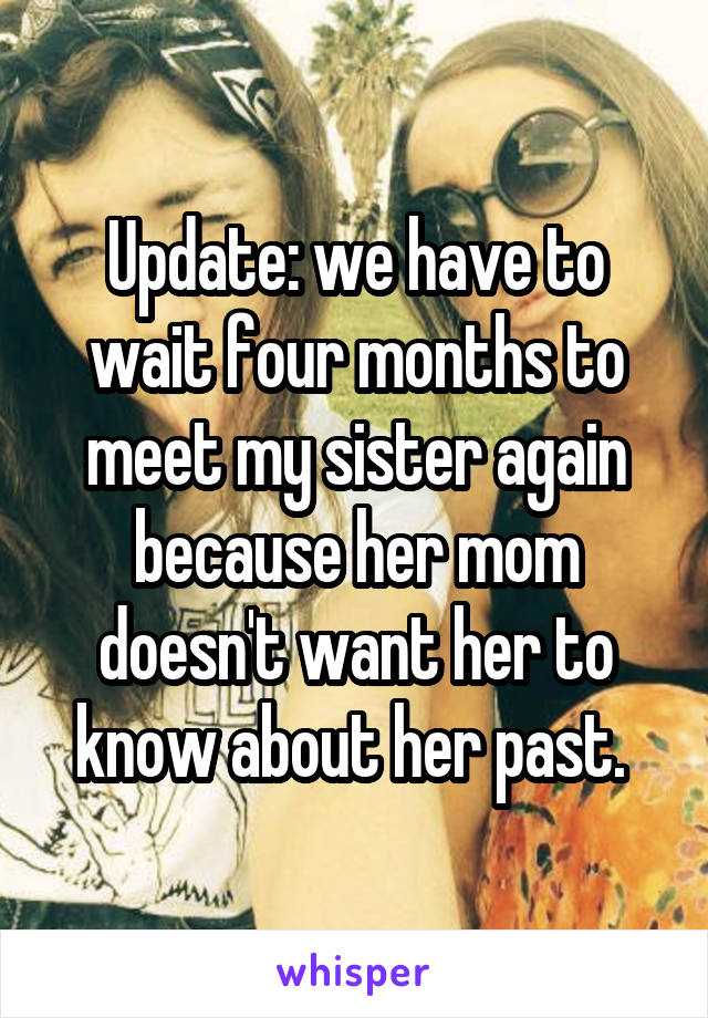 Update: we have to wait four months to meet my sister again because her mom doesn't want her to know about her past.