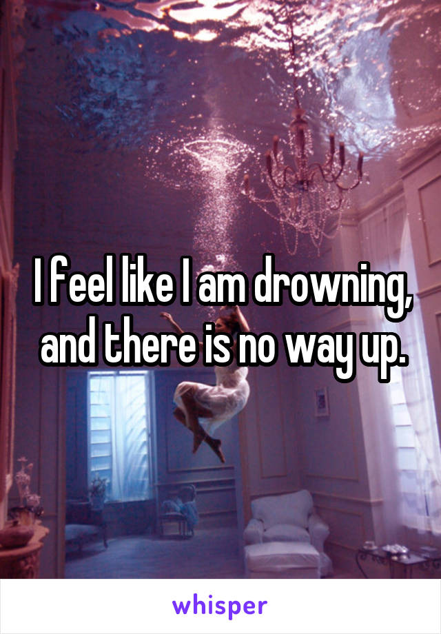 I feel like I am drowning, and there is no way up.