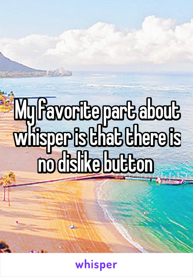 My favorite part about whisper is that there is no dislike button