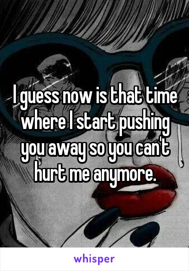 I guess now is that time where I start pushing you away so you can't hurt me anymore.