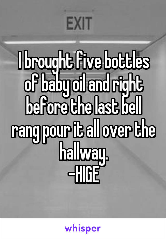I brought five bottles of baby oil and right before the last bell rang pour it all over the hallway. -HIGE
