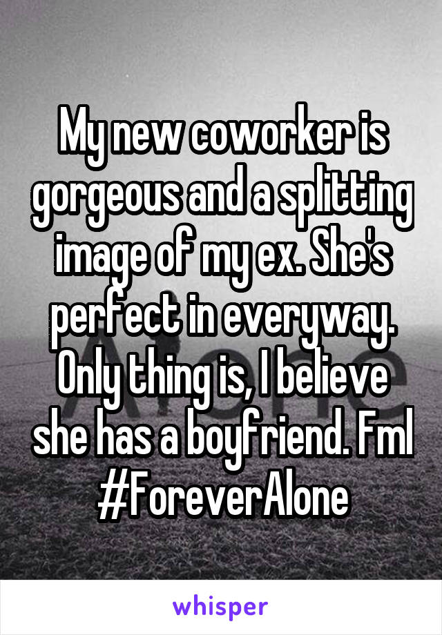 My new coworker is gorgeous and a splitting image of my ex. She's perfect in everyway. Only thing is, I believe she has a boyfriend. Fml #ForeverAlone