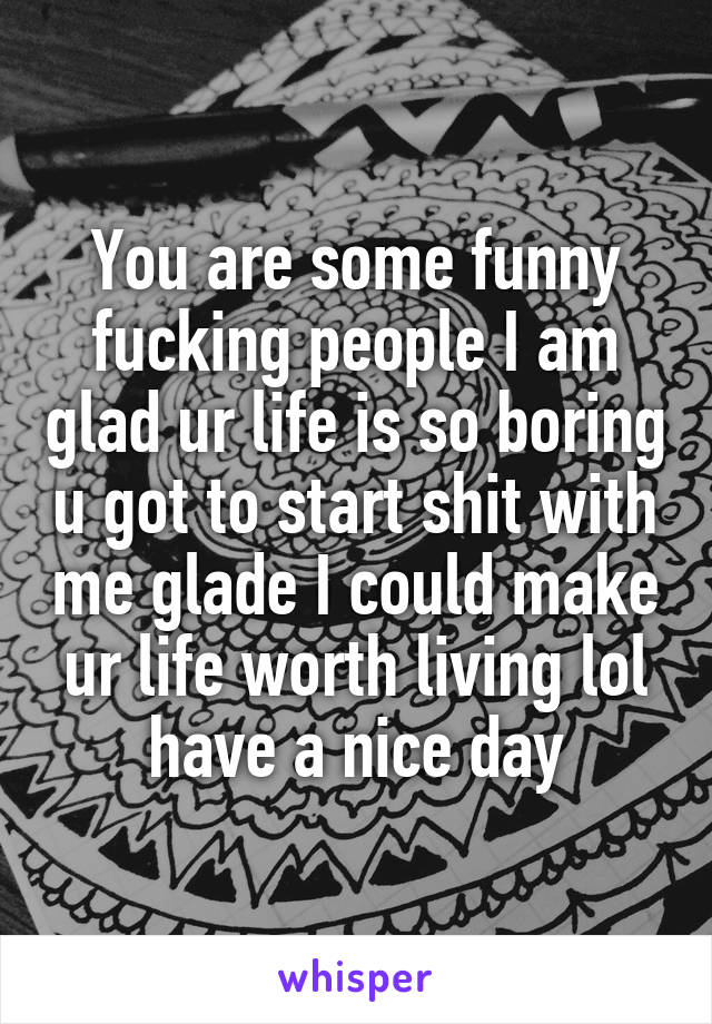 You are some funny fucking people I am glad ur life is so boring u got to start shit with me glade I could make ur life worth living lol have a nice day