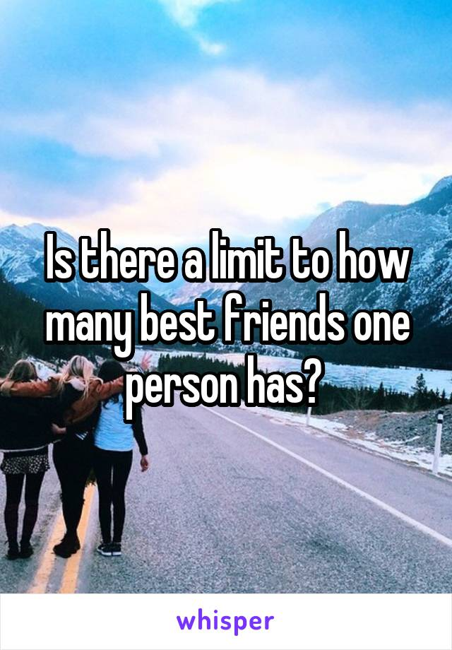 Is there a limit to how many best friends one person has?