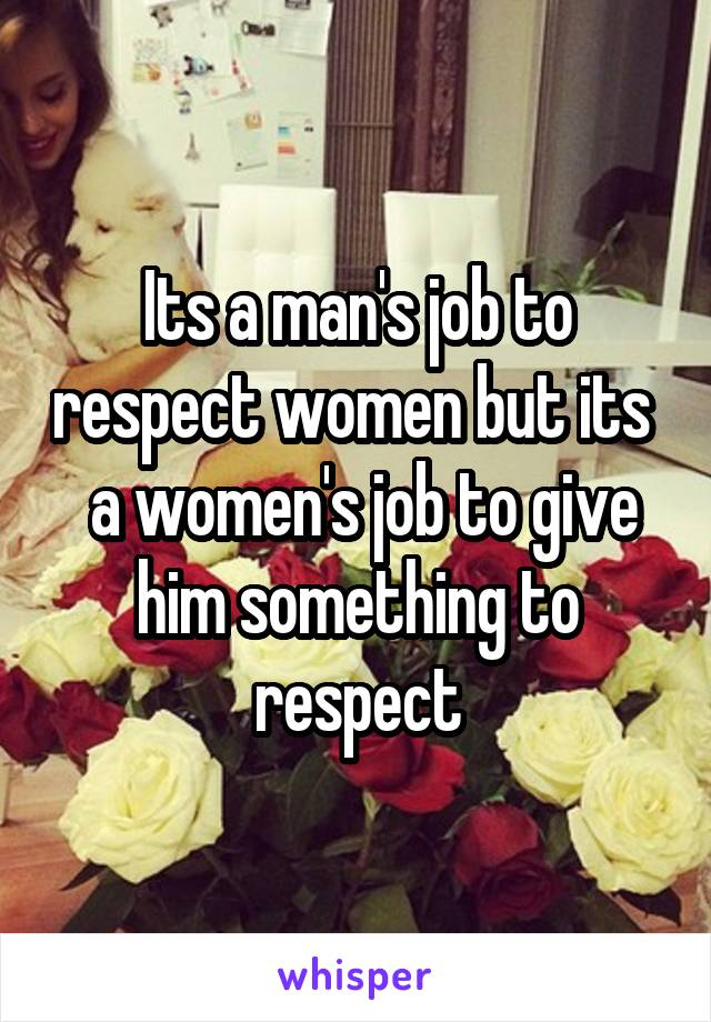 Its a man's job to respect women but its   a women's job to give him something to respect