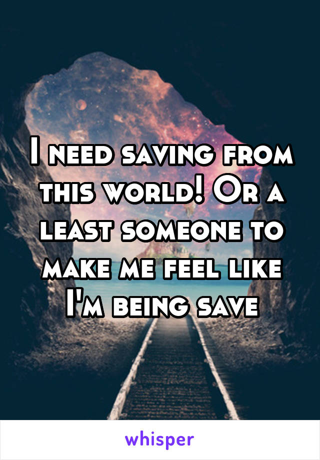 I need saving from this world! Or a least someone to make me feel like I'm being save