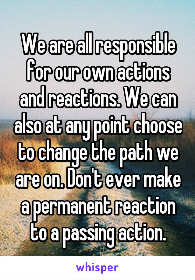 We are all responsible for our own actions and reactions. We can also at any point choose to change the path we are on. Don't ever make a permanent reaction to a passing action.