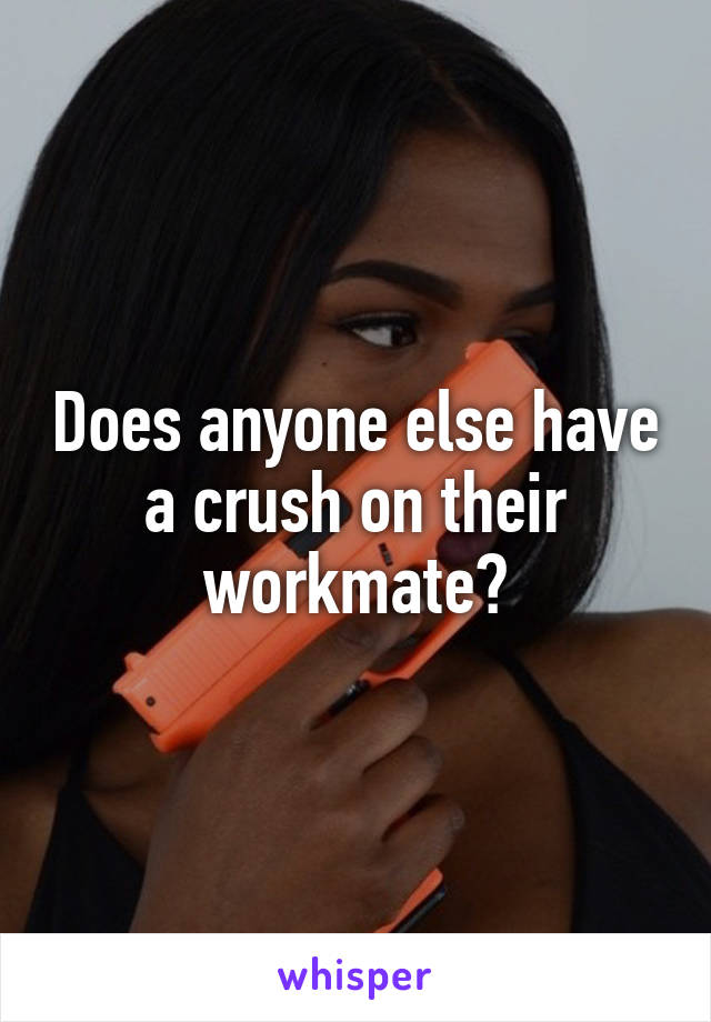 Does anyone else have a crush on their workmate?
