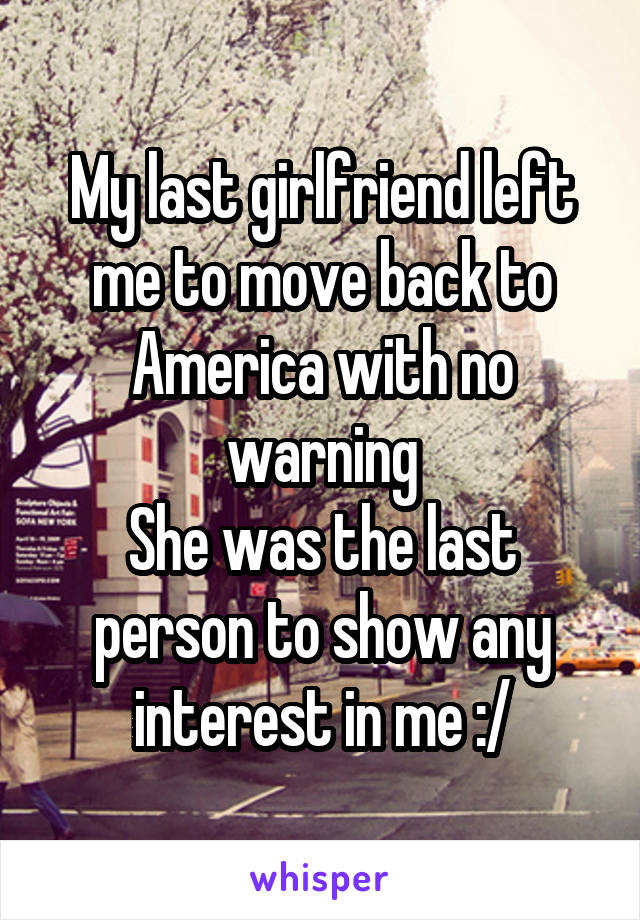 My last girlfriend left me to move back to America with no warning She was the last person to show any interest in me :/