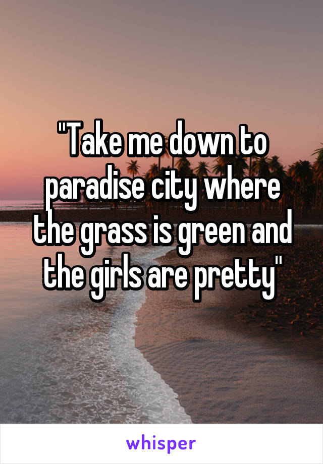"""""""Take me down to paradise city where the grass is green and the girls are pretty"""""""