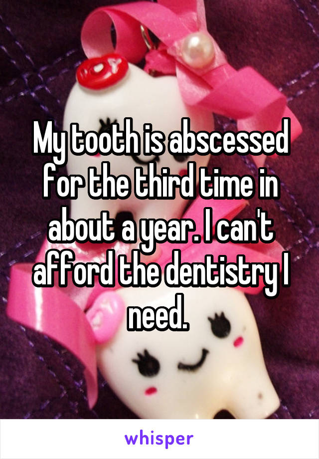 My tooth is abscessed for the third time in about a year. I can't afford the dentistry I need.