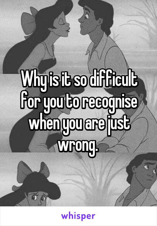 Why is it so difficult for you to recognise when you are just wrong.