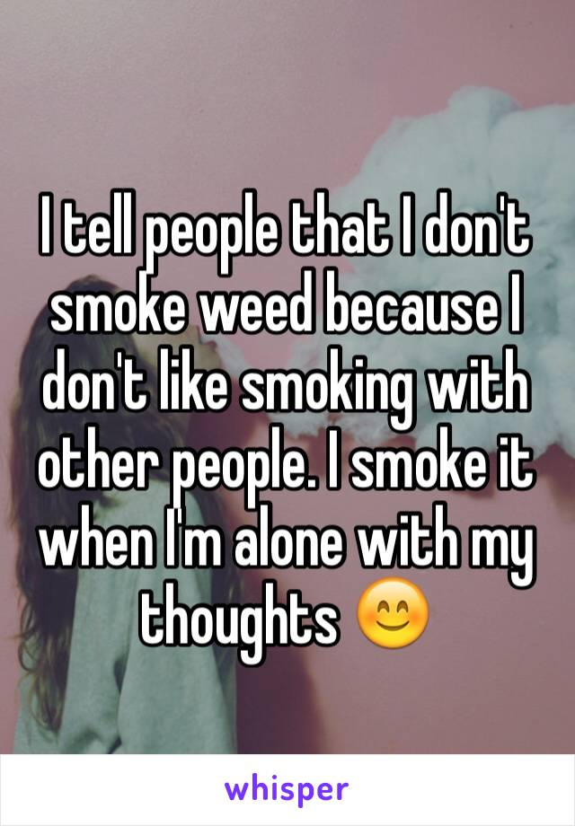 I tell people that I don't smoke weed because I don't like smoking with other people. I smoke it when I'm alone with my thoughts 😊