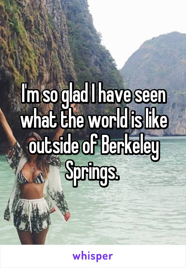 I'm so glad I have seen what the world is like outside of Berkeley Springs.