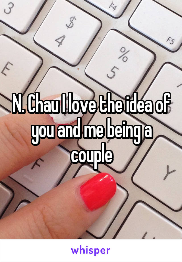 N. Chau I love the idea of you and me being a couple