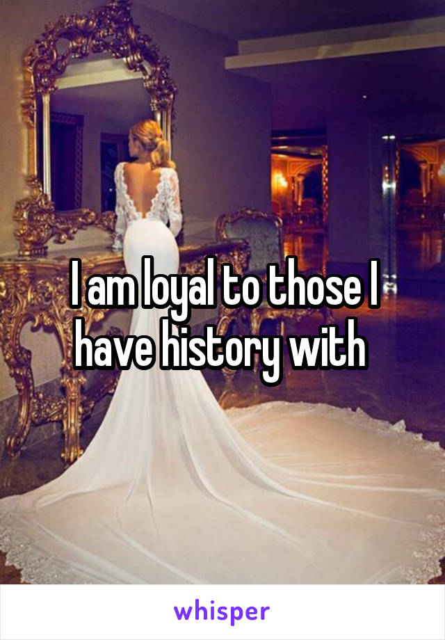 I am loyal to those I have history with