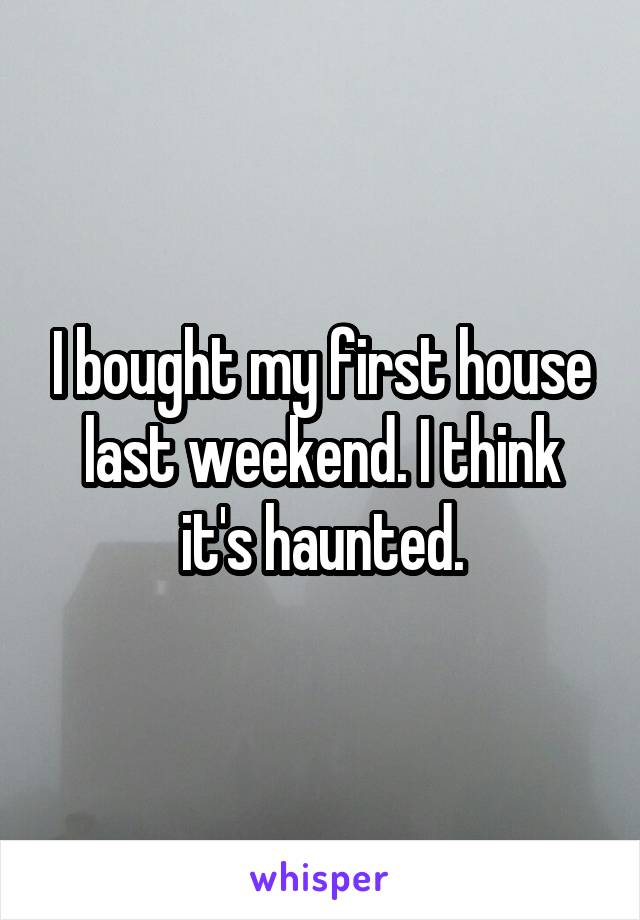 I bought my first house last weekend. I think it's haunted.