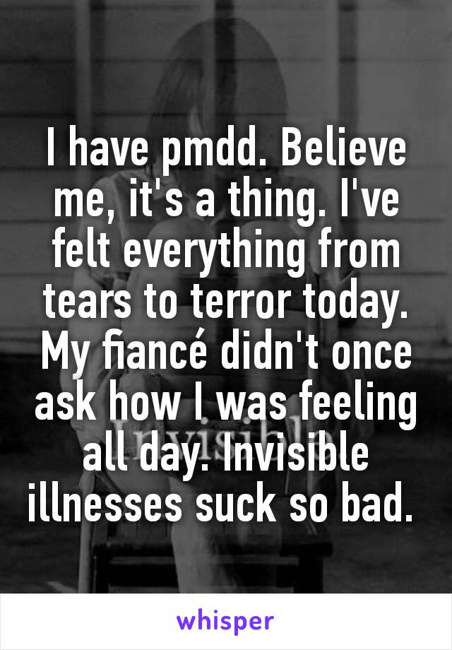 I have pmdd. Believe me, it's a thing. I've felt everything from tears to terror today. My fiancé didn't once ask how I was feeling all day. Invisible illnesses suck so bad.