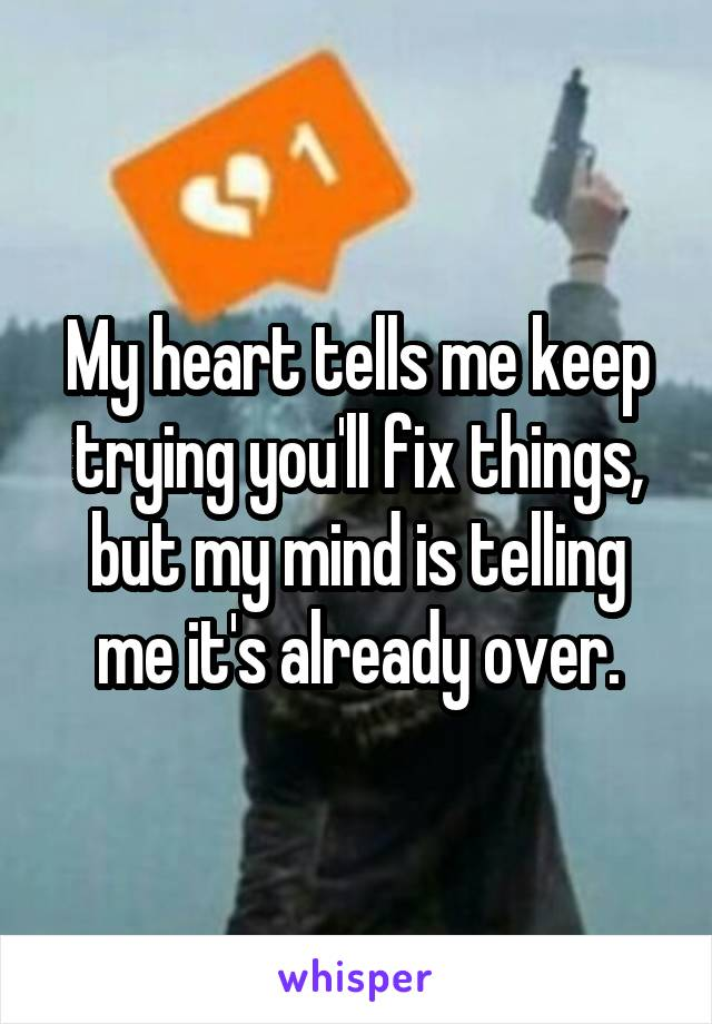 My heart tells me keep trying you'll fix things, but my mind is telling me it's already over.