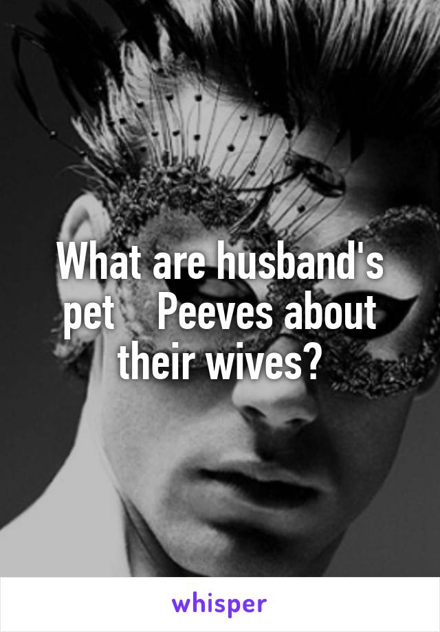 What are husband's pet    Peeves about their wives?