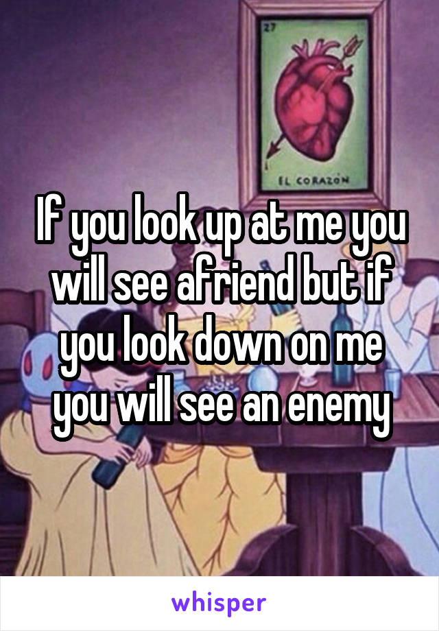 If you look up at me you will see afriend but if you look down on me you will see an enemy