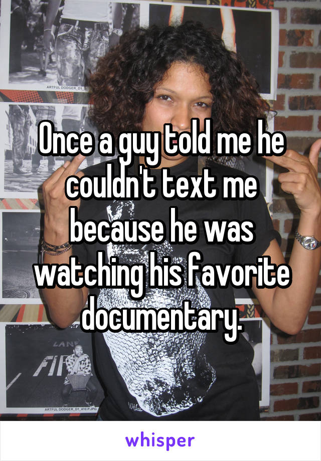 Once a guy told me he couldn't text me because he was watching his favorite documentary.