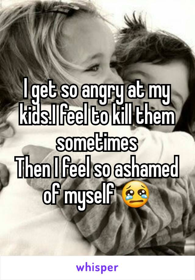 I get so angry at my kids.I feel to kill them sometimes Then I feel so ashamed of myself 😢