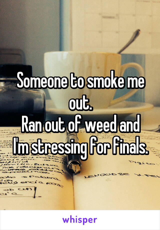 Someone to smoke me out. Ran out of weed and I'm stressing for finals.