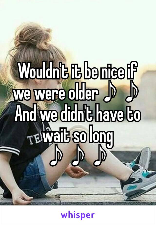 Wouldn't it be nice if we were older♪♪ And we didn't have to wait so long ♪♪♪