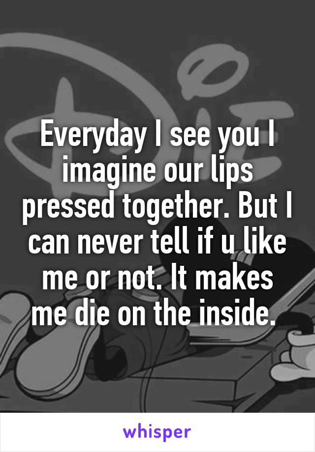 Everyday I see you I imagine our lips pressed together. But I can never tell if u like me or not. It makes me die on the inside.