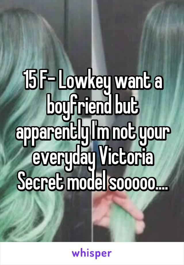 15 F- Lowkey want a boyfriend but apparently I'm not your everyday Victoria Secret model sooooo....