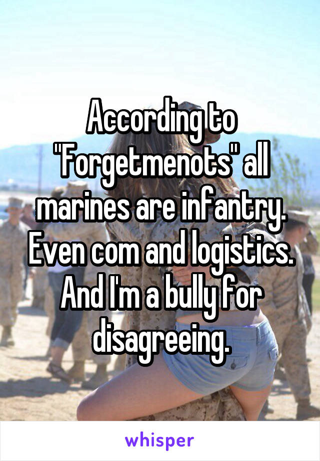 """According to """"Forgetmenots"""" all marines are infantry. Even com and logistics. And I'm a bully for disagreeing."""