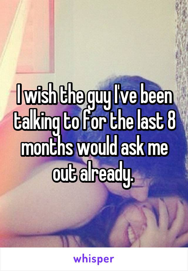 I wish the guy I've been talking to for the last 8 months would ask me out already.