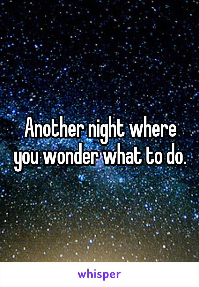 Another night where you wonder what to do.