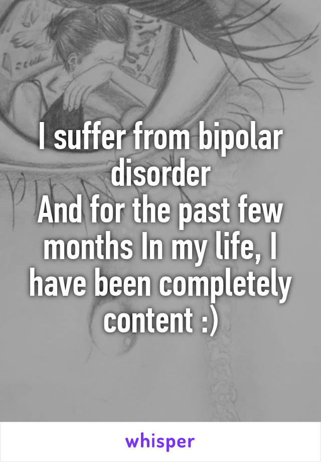 I suffer from bipolar disorder And for the past few months In my life, I have been completely content :)