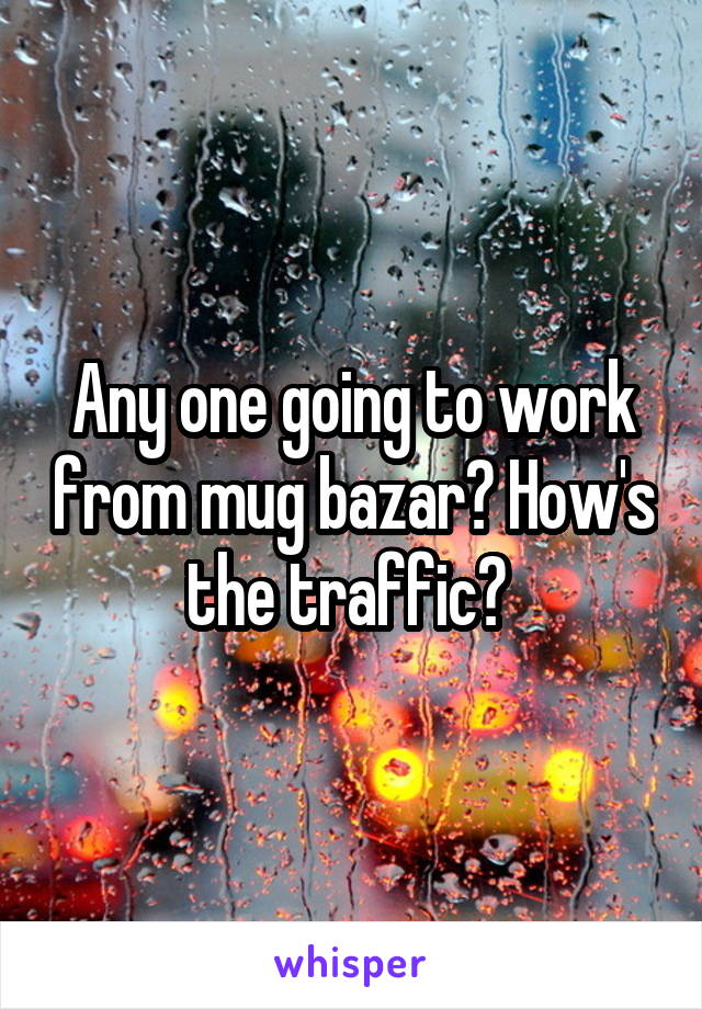 Any one going to work from mug bazar? How's the traffic?