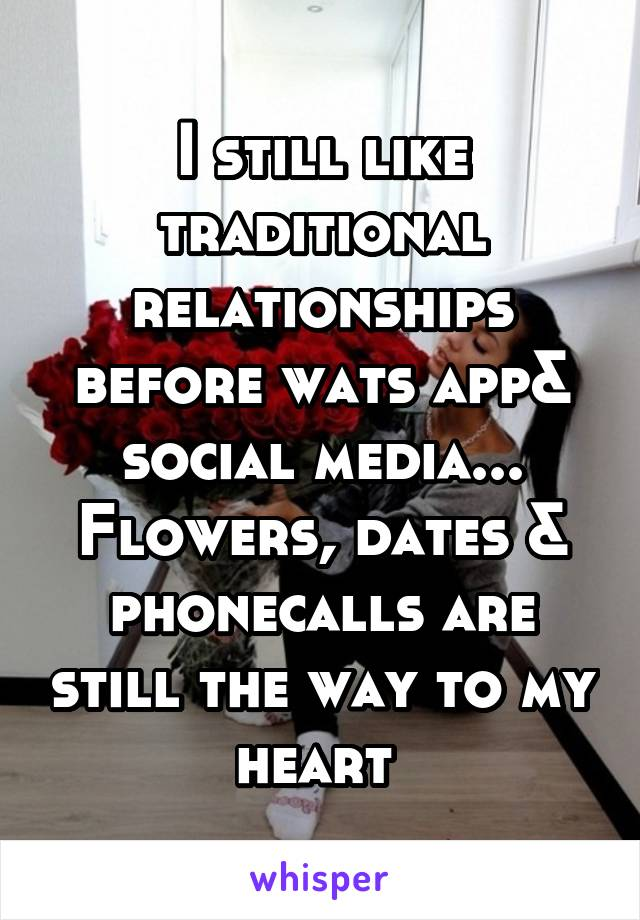 I still like traditional relationships before wats app& social media... Flowers, dates & phonecalls are still the way to my heart