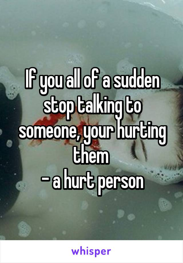 If you all of a sudden stop talking to someone, your hurting them  - a hurt person