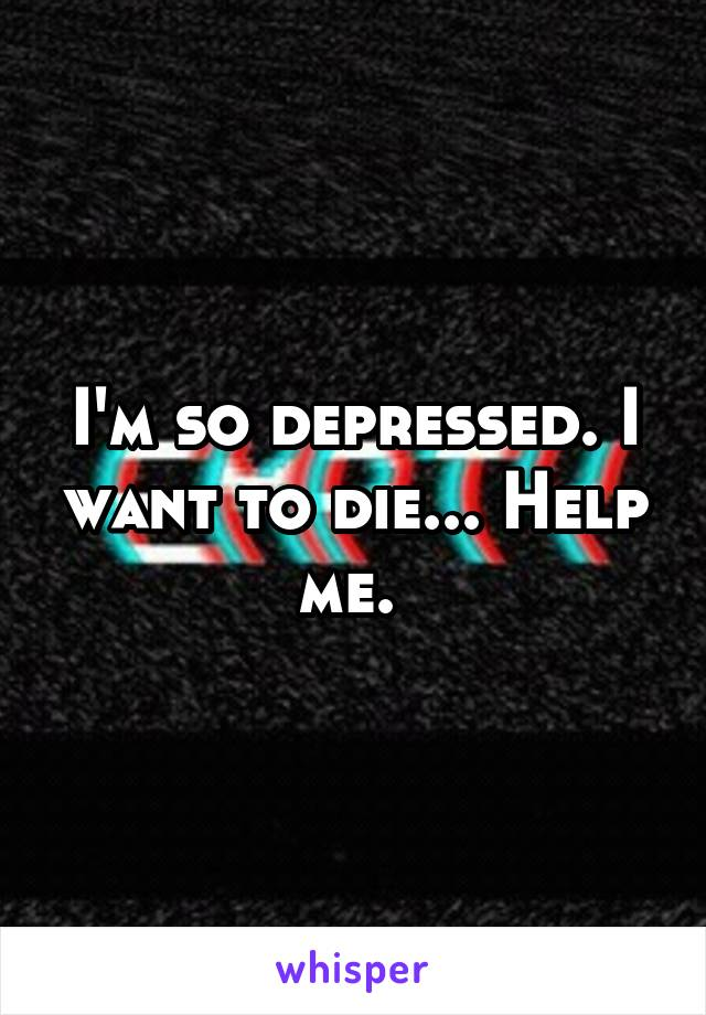 I'm so depressed. I want to die... Help me.
