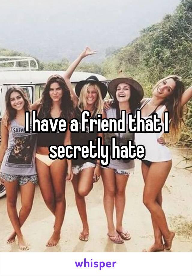 I have a friend that I secretly hate