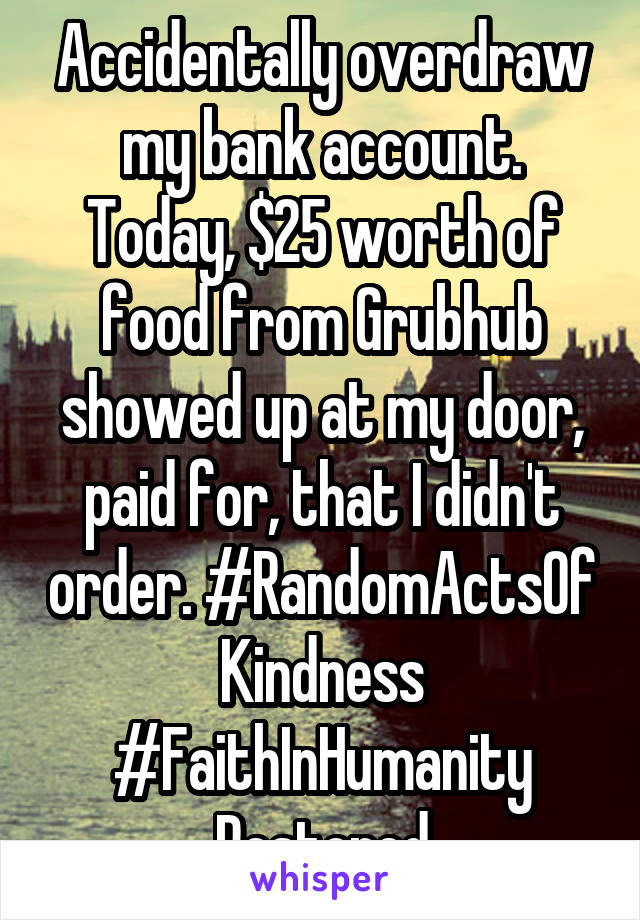 Accidentally overdraw my bank account. Today, $25 worth of food from Grubhub showed up at my door, paid for, that I didn't order. #RandomActsOf Kindness #FaithInHumanity Restored